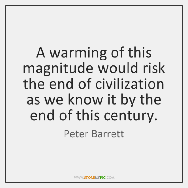 A warming of this magnitude would risk the end of civilization as ...