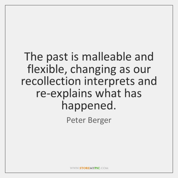 The past is malleable and flexible, changing as our recollection interprets and ...