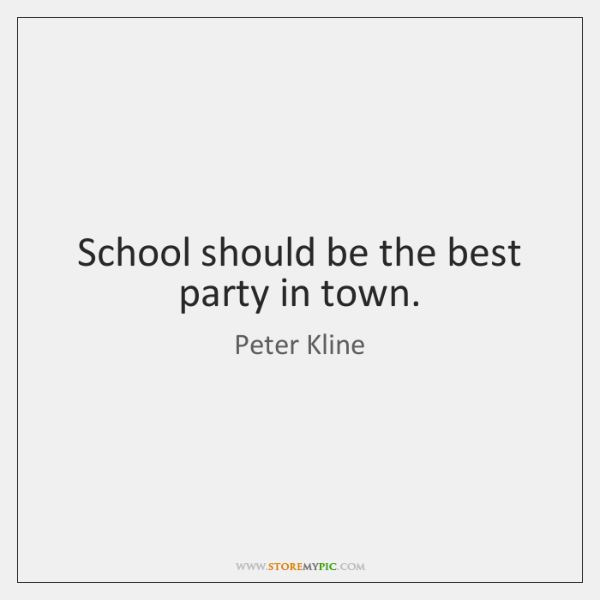School should be the best party in town.