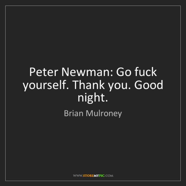 Brian Mulroney: Peter Newman: Go fuck yourself. Thank you. Good night.