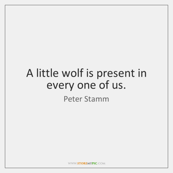 A little wolf is present in every one of us.