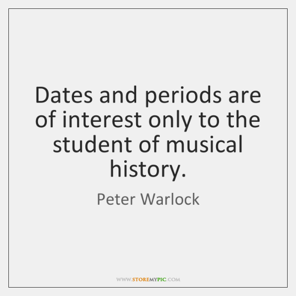 Dates and periods are of interest only to the student of musical ...