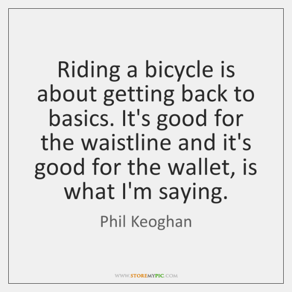 Riding a bicycle is about getting back to basics. It's good for ...