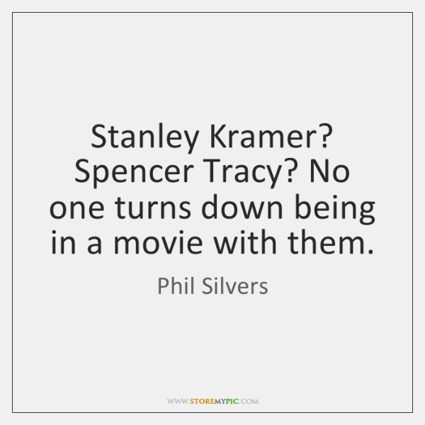 Stanley Kramer? Spencer Tracy? No one turns down being in a movie ...