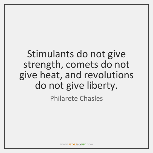 Stimulants do not give strength, comets do not give heat, and revolutions ...