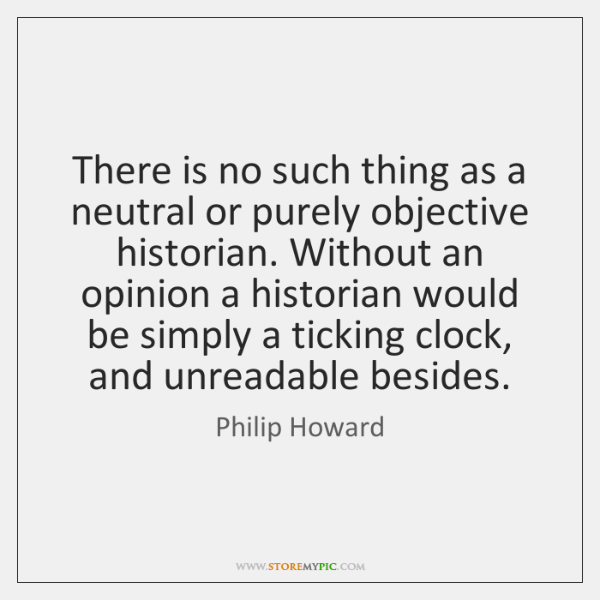 There is no such thing as a neutral or purely objective historian. ...