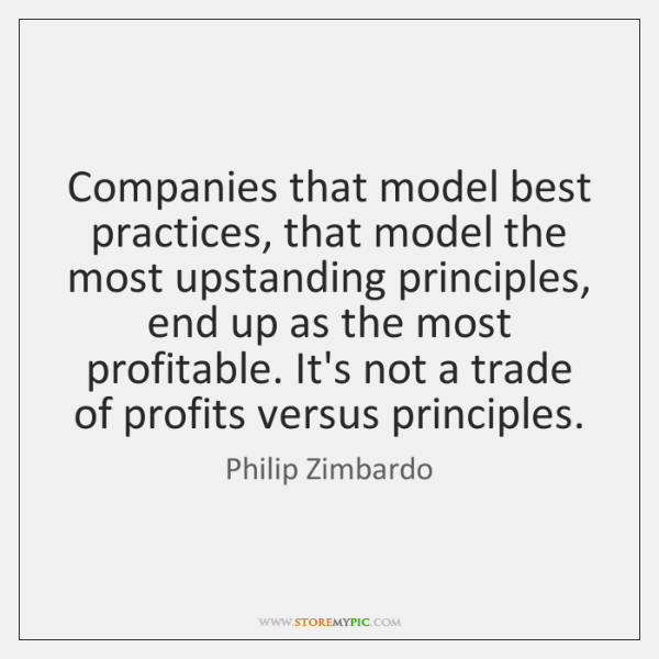 Companies that model best practices, that model the most upstanding principles, end ...