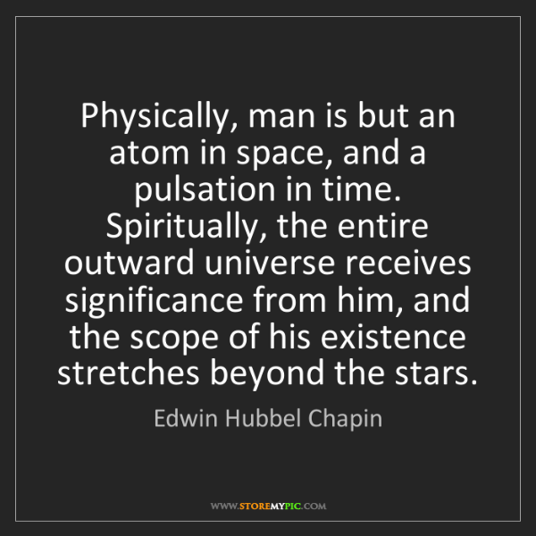Edwin Hubbel Chapin: Physically, man is but an atom in space, and a pulsation...