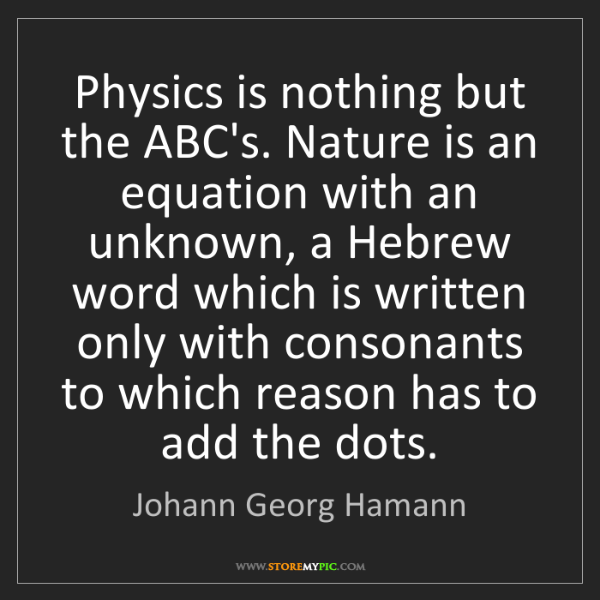 Johann Georg Hamann: Physics is nothing but the ABC's. Nature is an equation...