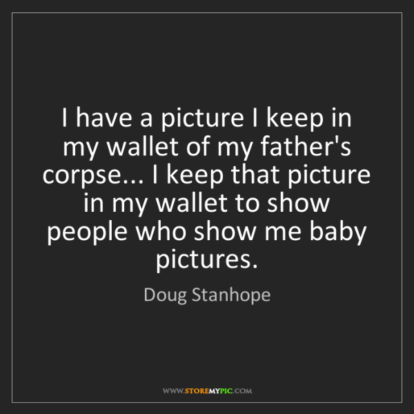 Doug Stanhope: I have a picture I keep in my wallet of my father's corpse......