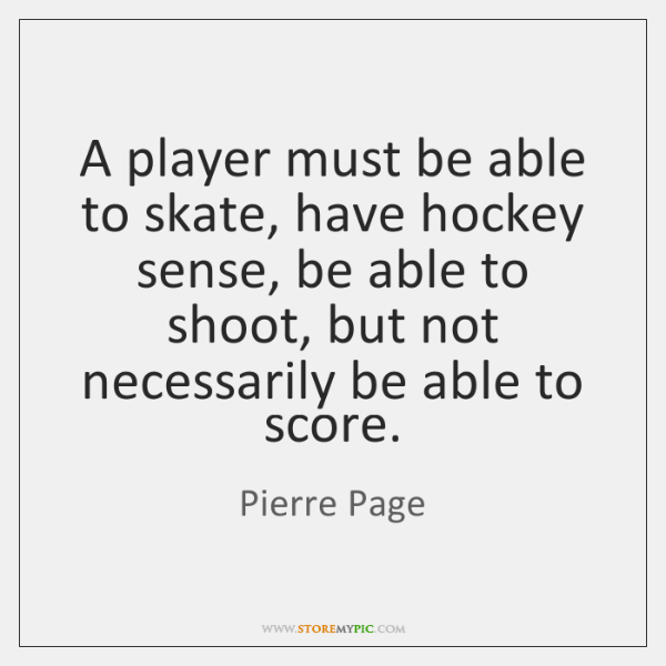 A player must be able to skate, have hockey sense, be able ...