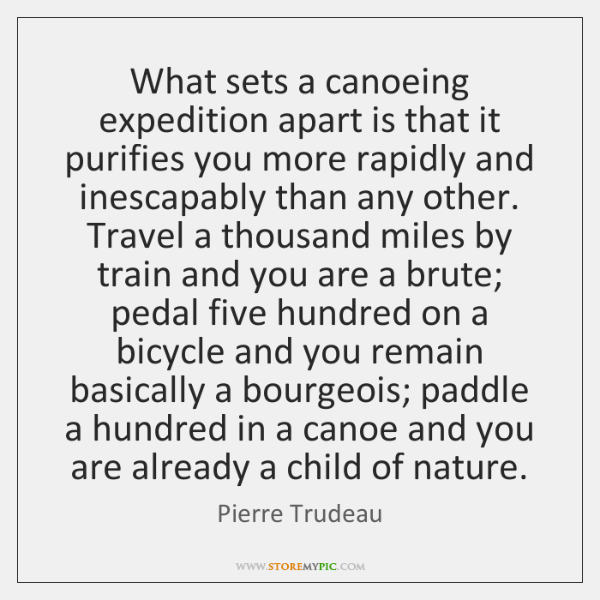 What sets a canoeing expedition apart is that it purifies you more ...