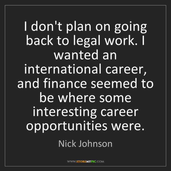 Nick Johnson: I don't plan on going back to legal work. I wanted an...