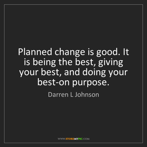 Darren L Johnson: Planned change is good. It is being the best, giving...