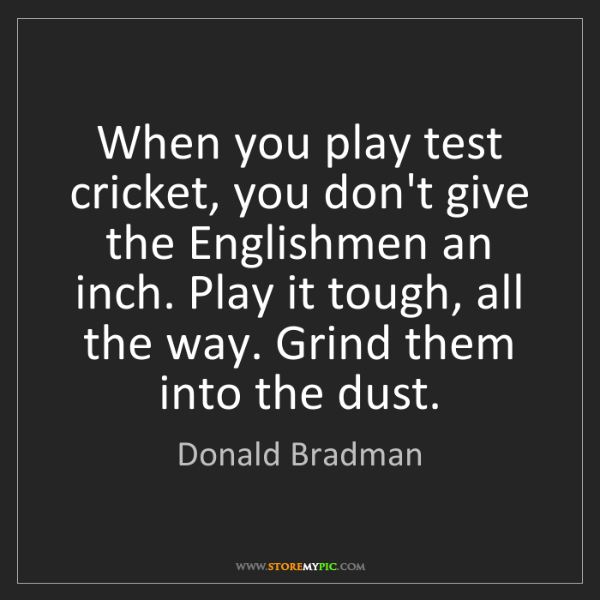 Donald Bradman: When you play test cricket, you don't give the Englishmen...