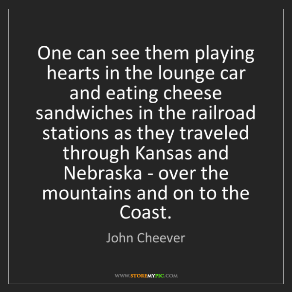 John Cheever: One can see them playing hearts in the lounge car and...