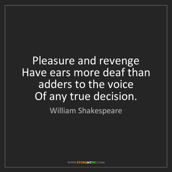 William Shakespeare: Pleasure and revenge  Have ears more deaf than adders...