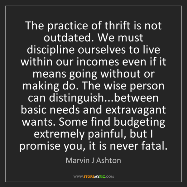 Marvin J Ashton: The practice of thrift is not outdated. We must discipline...