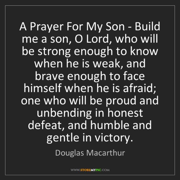 Douglas Macarthur: A Prayer For My Son - Build me a son, O Lord, who will...