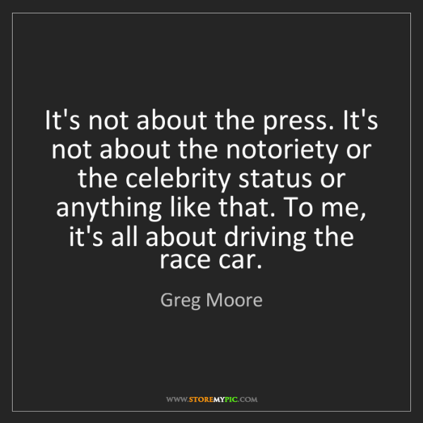 Greg Moore: It's not about the press. It's not about the notoriety...