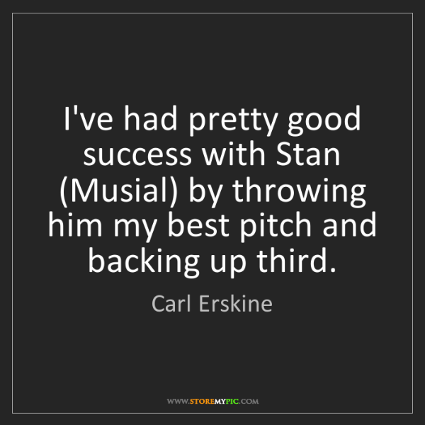 Carl Erskine: I've had pretty good success with Stan (Musial) by throwing...