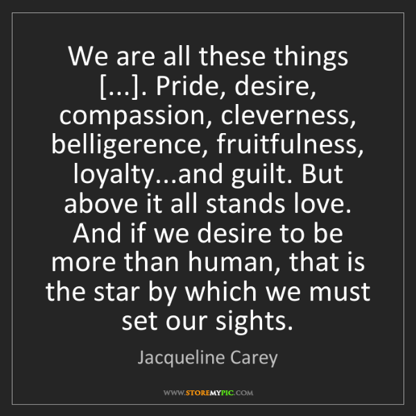 Jacqueline Carey: We are all these things [...]. Pride, desire, compassion,...