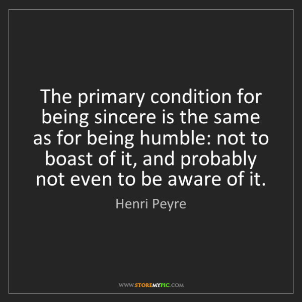 Henri Peyre: The primary condition for being sincere is the same as...