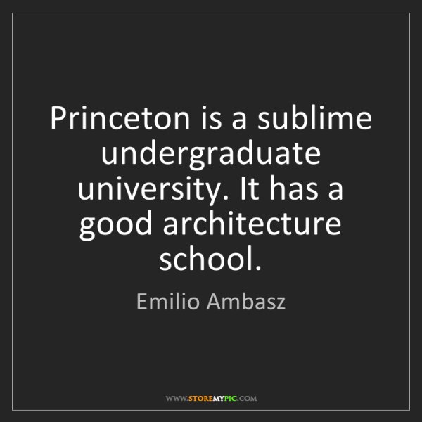 Emilio Ambasz: Princeton is a sublime undergraduate university. It has...