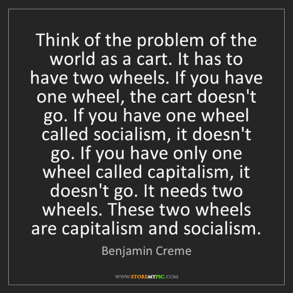 Benjamin Creme: Think of the problem of the world as a cart. It has to...