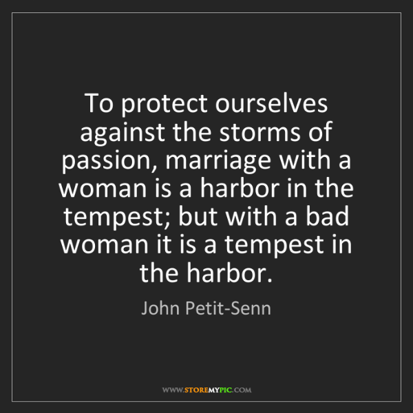 John Petit-Senn: To protect ourselves against the storms of passion, marriage...