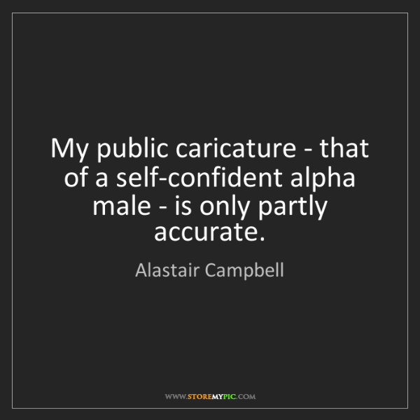 Alastair Campbell: My public caricature - that of a self-confident alpha...