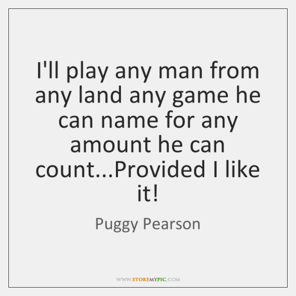 I'll play any man from any land any game he can name ...