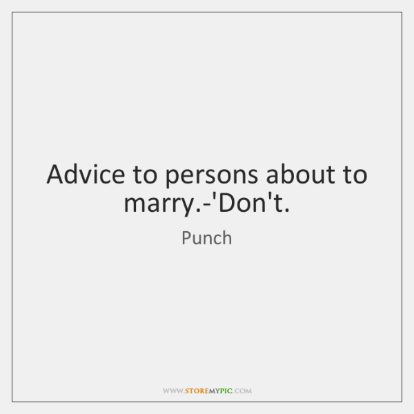 Advice to persons about to marry.-'Don't.