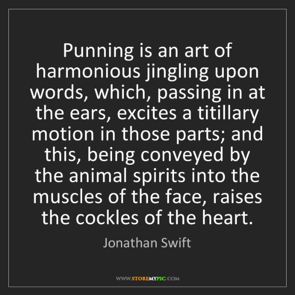 Jonathan Swift: Punning is an art of harmonious jingling upon words,...