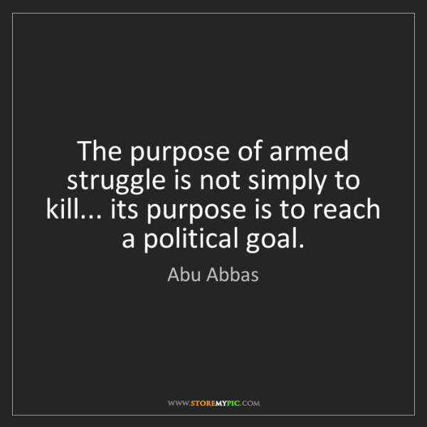 Abu Abbas: The purpose of armed struggle is not simply to kill......