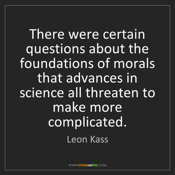 Leon Kass: There were certain questions about the foundations of...