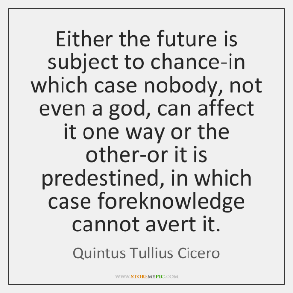 Either the future is subject to chance-in which case nobody, not even ...