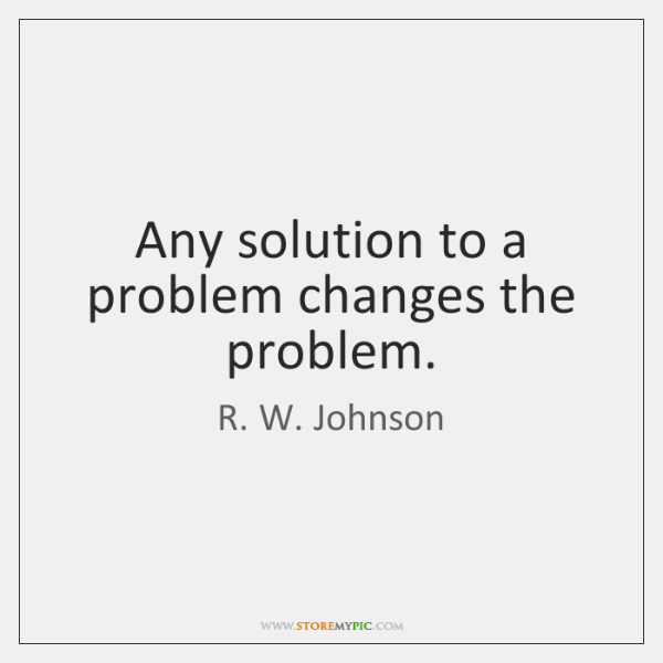 Any solution to a problem changes the problem.