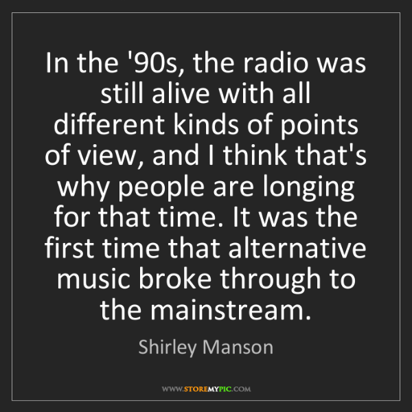 Shirley Manson: In the '90s, the radio was still alive with all different...