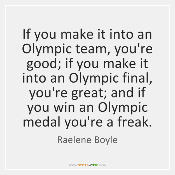 If you make it into an Olympic team, you're good; if you ...