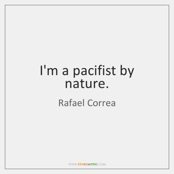I'm a pacifist by nature.