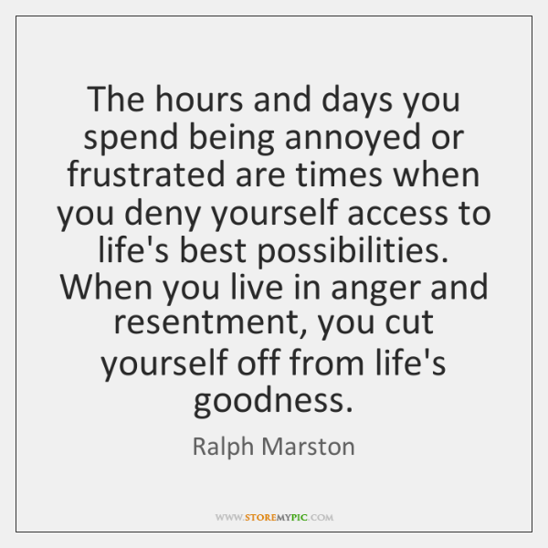 The hours and days you spend being annoyed or frustrated are times ...