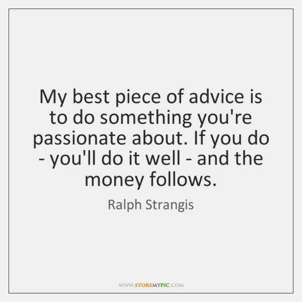 My best piece of advice is to do something you're passionate about. ...
