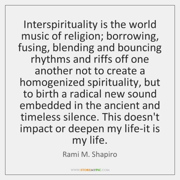 Interspirituality is the world music of religion; borrowing, fusing, blending and bouncing ...