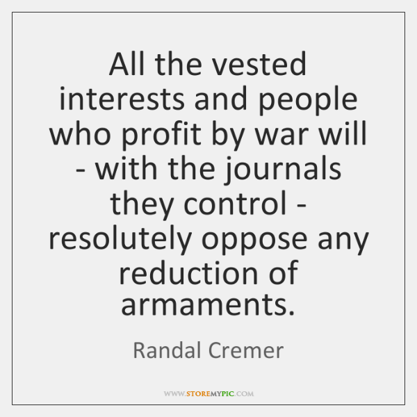 All the vested interests and people who profit by war will - ...