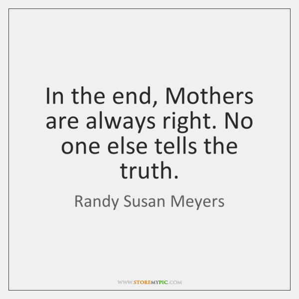 In the end, Mothers are always right. No one else tells the ...