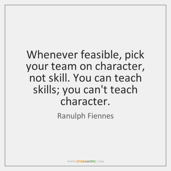 Whenever feasible, pick your team on character, not skill. You can teach ...
