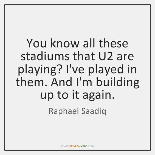 You know all these stadiums that U2 are playing? I've played in ...