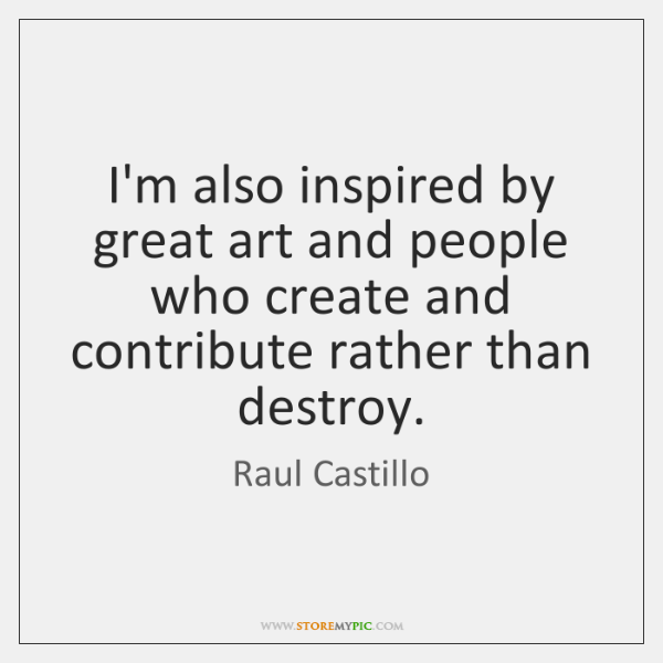 I'm also inspired by great art and people who create and contribute ...