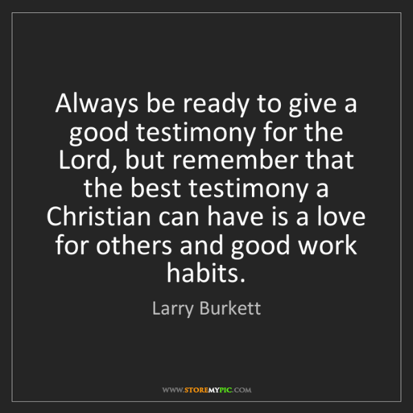 Larry Burkett: Always be ready to give a good testimony for the Lord,...
